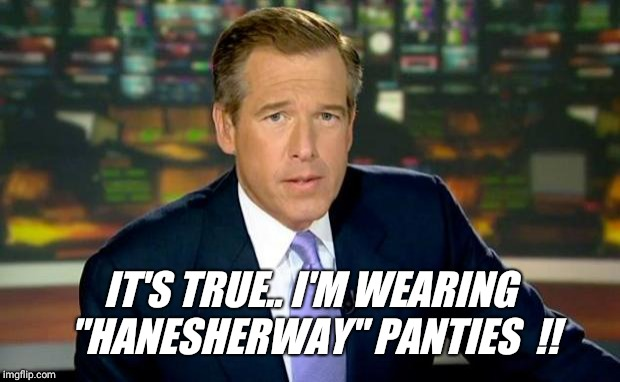"Brian Williams Was There | IT'S TRUE.. I'M WEARING ""HANESHERWAY"" PANTIES  !! 