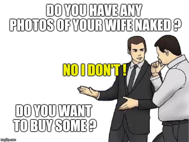 wife photos | DO YOU HAVE ANY PHOTOS OF YOUR WIFE NAKED ? DO YOU WANT TO BUY SOME ? NO I DON'T ! | image tagged in memes,car salesman slaps hood,photography,wife,nudes | made w/ Imgflip meme maker