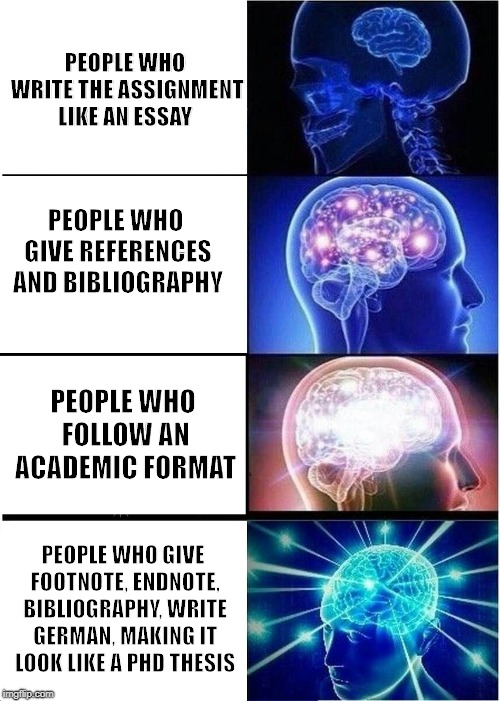 Expanding Brain Meme | PEOPLE WHO WRITE THE ASSIGNMENT LIKE AN ESSAY PEOPLE WHO GIVE REFERENCES AND BIBLIOGRAPHY PEOPLE WHO FOLLOW AN ACADEMIC FORMAT PEOPLE WHO GI | image tagged in memes,expanding brain | made w/ Imgflip meme maker