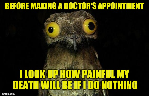 Weird Stuff I Do Potoo | BEFORE MAKING A DOCTOR'S APPOINTMENT I LOOK UP HOW PAINFUL MY DEATH WILL BE IF I DO NOTHING | image tagged in memes,weird stuff i do potoo | made w/ Imgflip meme maker