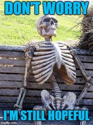 Waiting Skeleton Meme | DON'T WORRY I'M STILL HOPEFUL | image tagged in memes,waiting skeleton | made w/ Imgflip meme maker