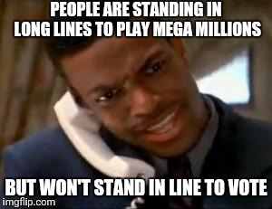 Chris Tucker |  PEOPLE ARE STANDING IN LONG LINES TO PLAY MEGA MILLIONS; BUT WON'T STAND IN LINE TO VOTE | image tagged in chris tucker,vote,voting,election,lottery | made w/ Imgflip meme maker