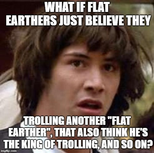 "Conspiracy Keanu Meme | WHAT IF FLAT EARTHERS JUST BELIEVE THEY TROLLING ANOTHER ""FLAT EARTHER"", THAT ALSO THINK HE'S THE KING OF TROLLING, AND SO ON? 