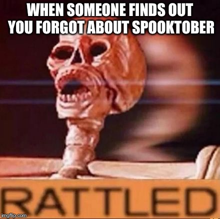 RATTLED | WHEN SOMEONE FINDS OUT YOU FORGOT ABOUT SPOOKTOBER | image tagged in rattled,spooktober,memes | made w/ Imgflip meme maker