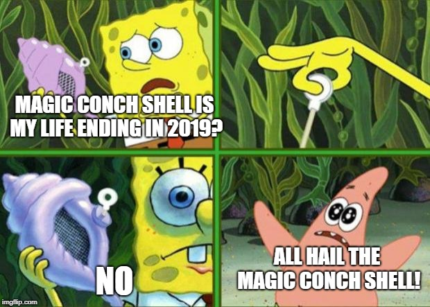 spongebob wont end in 2019 |  MAGIC CONCH SHELL IS MY LIFE ENDING IN 2019? NO; ALL HAIL THE MAGIC CONCH SHELL! | image tagged in magic conch,memes,unfunny,spongebob,spongebob magic conch,spongebob isnt ending in 2019 | made w/ Imgflip meme maker