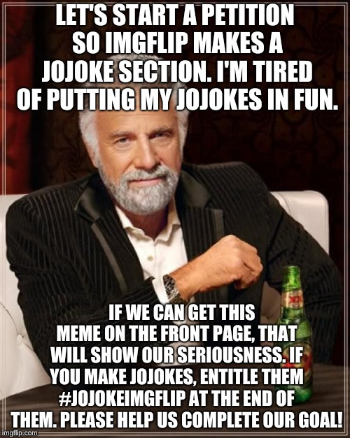 Let's get Imgflip to make a jojoke section on the website. #Jojokeimgflip | LET'S START A PETITION SO IMGFLIP MAKES A JOJOKE SECTION. I'M TIRED OF PUTTING MY JOJOKES IN FUN. IF WE CAN GET THIS MEME ON THE FRONT PAGE, | image tagged in memes,the most interesting man in the world,jojo's bizarre adventure,imgflip users,riot,jojo | made w/ Imgflip meme maker