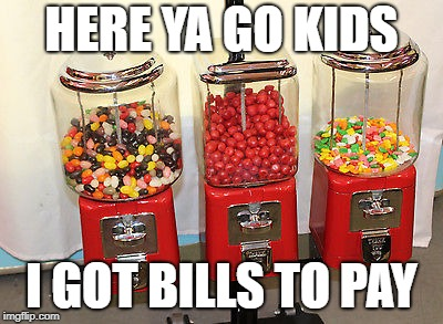 HERE YA GO KIDS I GOT BILLS TO PAY | made w/ Imgflip meme maker