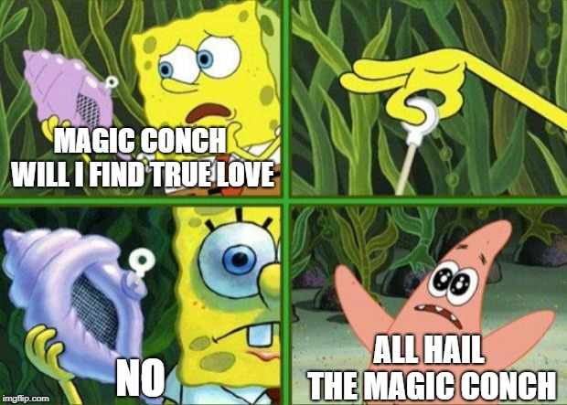 That One Friend Who Makes Fun Of You For Not Having a Girlfriend |  MAGIC CONCH WILL I FIND TRUE LOVE; ALL HAIL THE MAGIC CONCH; NO | image tagged in magic conch | made w/ Imgflip meme maker