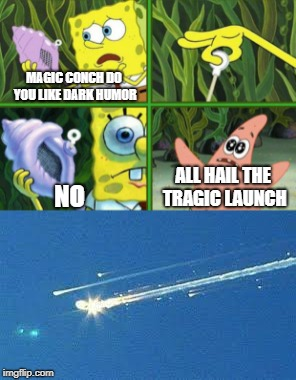 Rest In Peace Columbia |  MAGIC CONCH DO YOU LIKE DARK HUMOR; ALL HAIL THE TRAGIC LAUNCH; NO | image tagged in spongebob magic conch,magic conch | made w/ Imgflip meme maker