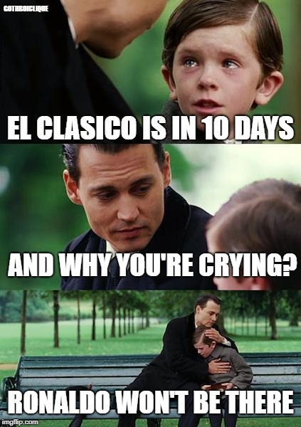 El clasico won't be good for messi |  GOTHBOICLIQUE; EL CLASICO IS IN 10 DAYS; AND WHY YOU'RE CRYING? RONALDO WON'T BE THERE | image tagged in memes,finding neverland,clasico,real madrid,barcelone | made w/ Imgflip meme maker