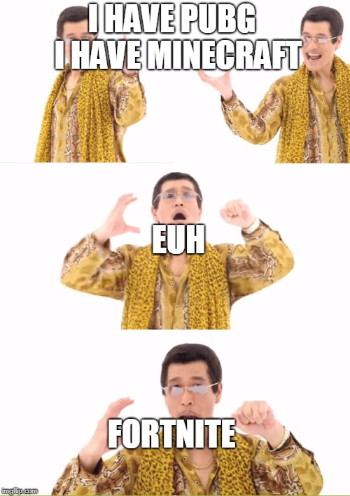 PPAP Meme | I HAVE PUBG  I HAVE MINECRAFT EUH FORTNITE | image tagged in memes,ppap | made w/ Imgflip meme maker