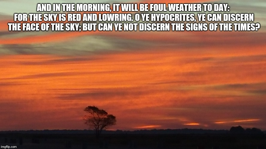 So true | AND IN THE MORNING, IT WILL BE FOUL WEATHER TO DAY: FOR THE SKY IS RED AND LOWRING. O YE HYPOCRITES, YE CAN DISCERN THE FACE OF THE SKY; BUT | image tagged in jesus said | made w/ Imgflip meme maker