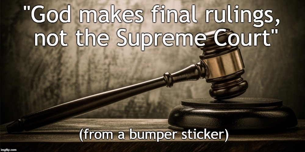 "We will not be judged by civil law, but by God's Law | ""God makes final rulings, not the Supreme Court"" (from a bumper sticker) 