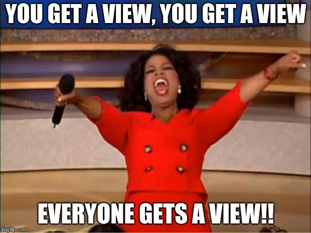 Oprah You Get A Meme | YOU GET A VIEW, YOU GET A VIEW EVERYONE GETS A VIEW!! | image tagged in memes,oprah you get a | made w/ Imgflip meme maker