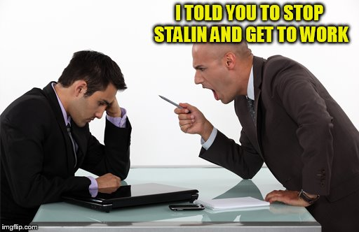 I TOLD YOU TO STOP STALIN AND GET TO WORK | made w/ Imgflip meme maker