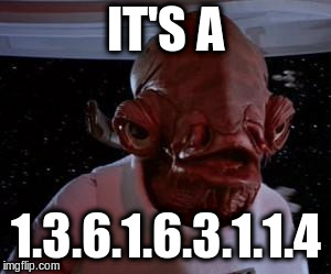 Admiral Ackbar |  IT'S A; 1.3.6.1.6.3.1.1.4 | image tagged in admiral ackbar | made w/ Imgflip meme maker