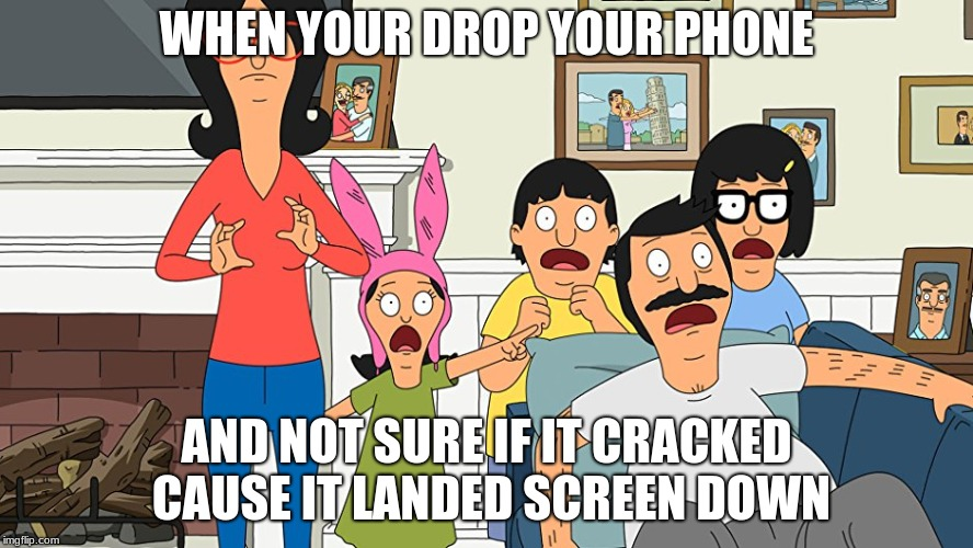 bobs burgers |  WHEN YOUR DROP YOUR PHONE; AND NOT SURE IF IT CRACKED CAUSE IT LANDED SCREEN DOWN | image tagged in bobs burgers | made w/ Imgflip meme maker