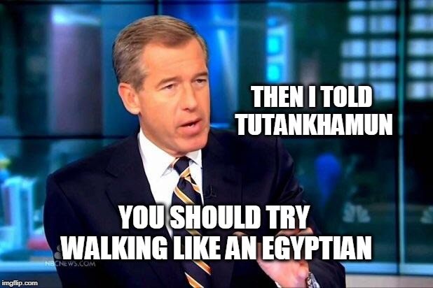 Brian Williams Was There 2 | THEN I TOLD TUTANKHAMUN YOU SHOULD TRY WALKING LIKE AN EGYPTIAN | image tagged in memes,brian williams was there 2,brian williams was there,egypt,king tut,the walking dead | made w/ Imgflip meme maker