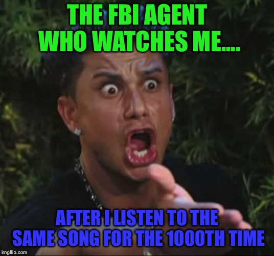 FBI Agent | THE FBI AGENT WHO WATCHES ME.... AFTER I LISTEN TO THE SAME SONG FOR THE 1000TH TIME | image tagged in memes,dj pauly d,fbi,phone,computers/electronics | made w/ Imgflip meme maker