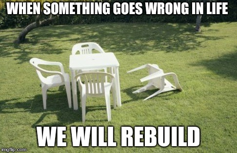 We Will Rebuild |  WHEN SOMETHING GOES WRONG IN LIFE; WE WILL REBUILD | image tagged in memes,we will rebuild | made w/ Imgflip meme maker