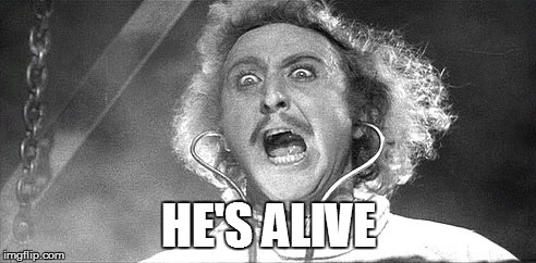 It's alive! | HE'S ALIVE | image tagged in it's alive | made w/ Imgflip meme maker