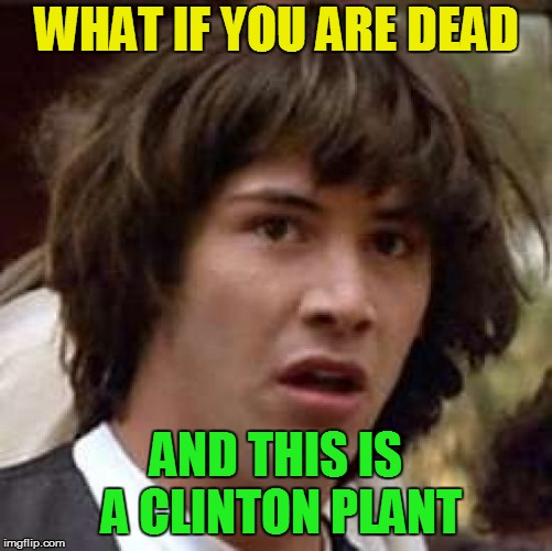 Conspiracy Keanu Meme | WHAT IF YOU ARE DEAD AND THIS IS A CLINTON PLANT | image tagged in memes,conspiracy keanu | made w/ Imgflip meme maker