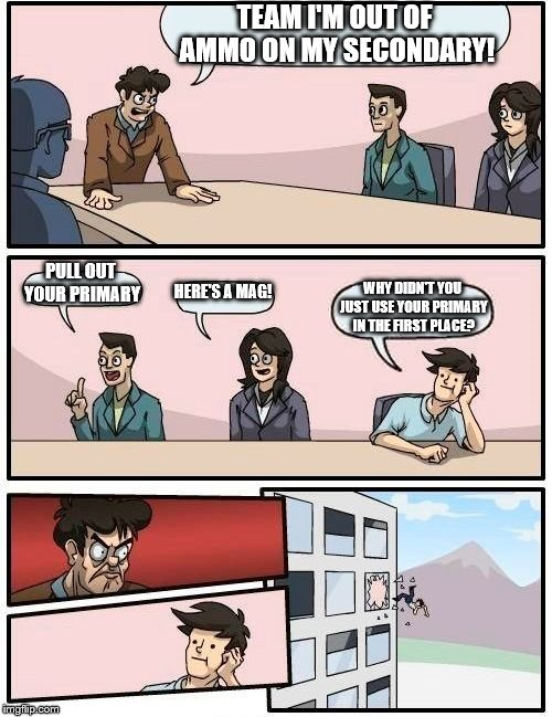 Boardroom Meeting Suggestion Meme | TEAM I'M OUT OF AMMO ON MY SECONDARY! PULL OUT YOUR PRIMARY HERE'S A MAG! WHY DIDN'T YOU JUST USE YOUR PRIMARY IN THE FIRST PLACE? | image tagged in memes,boardroom meeting suggestion | made w/ Imgflip meme maker