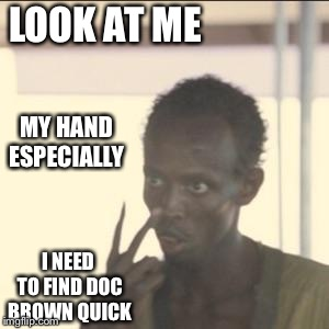 Back to the future 7 Somali pirate copy | LOOK AT ME I NEED TO FIND DOC BROWN QUICK MY HAND ESPECIALLY | image tagged in memes,look at me,hand,disappearing | made w/ Imgflip meme maker
