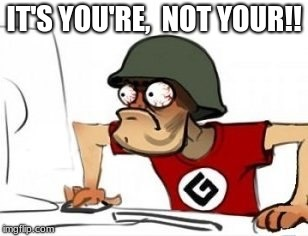 Grammar Nazi | IT'S YOU'RE,  NOT YOUR!! | image tagged in grammar nazi | made w/ Imgflip meme maker