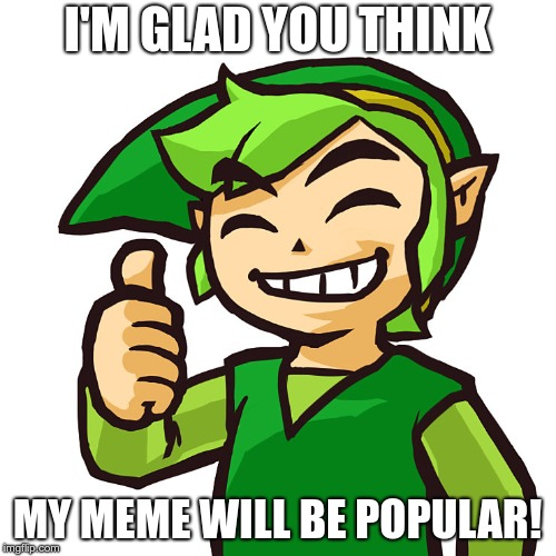 Happy Link | I'M GLAD YOU THINK MY MEME WILL BE POPULAR! | image tagged in happy link | made w/ Imgflip meme maker