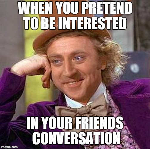Creepy Condescending Wonka | WHEN YOU PRETEND TO BE INTERESTED IN YOUR FRIENDS CONVERSATION | image tagged in memes,creepy condescending wonka | made w/ Imgflip meme maker