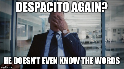DESPACITO AGAIN? HE DOESN'T EVEN KNOW THE WORDS | made w/ Imgflip meme maker