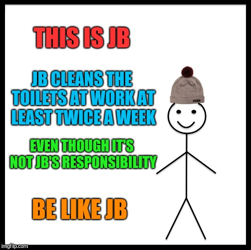Be Like Bill Meme | THIS IS JB JB CLEANS THE TOILETS AT WORK AT LEAST TWICE A WEEK EVEN THOUGH IT'S NOT JB'S RESPONSIBILITY BE LIKE JB | image tagged in memes,be like bill | made w/ Imgflip meme maker