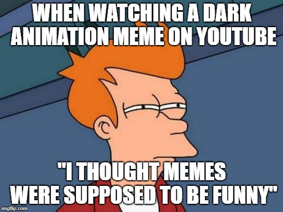 "Futurama Fry Meme | WHEN WATCHING A DARK ANIMATION MEME ON YOUTUBE ""I THOUGHT MEMES WERE SUPPOSED TO BE FUNNY"" 
