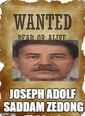 I Don't Think This Is Political. | JOSEPH ADOLF SADDAM ZEDONG | image tagged in wanted dead or alive,memes,stalin,hitler,mao zedong,saddam hussein | made w/ Imgflip meme maker