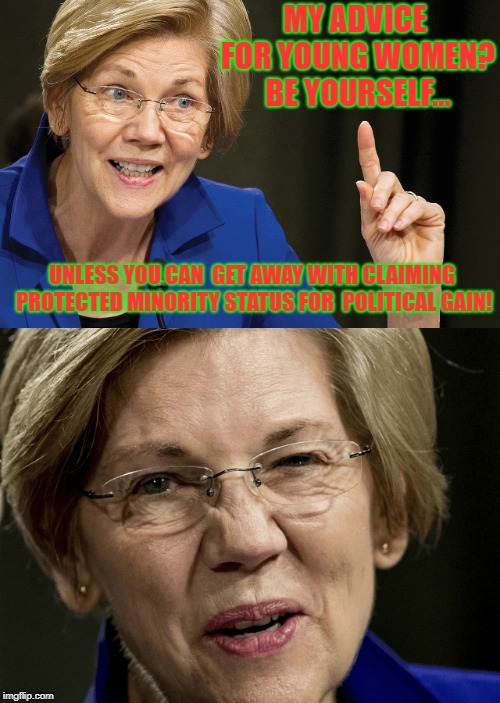 Role Model For Our Daughters.... | MY ADVICE FOR YOUNG WOMEN? BE YOURSELF... UNLESS YOU CAN  GET AWAY WITH CLAIMING PROTECTED MINORITY STATUS FOR  POLITICAL GAIN! | image tagged in elizabeth warren,sad sack,hack | made w/ Imgflip meme maker