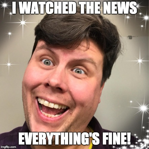 Everything's Fine! | I WATCHED THE NEWS EVERYTHING'S FINE! | image tagged in fine,feelings,ignorance,bliss | made w/ Imgflip meme maker