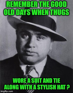 REMEMBER THE GOOD OLD DAYS WHEN THUGS WORE A SUIT AND TIE ALONG WITH A STYLISH HAT ? | image tagged in misunderstood gangster | made w/ Imgflip meme maker