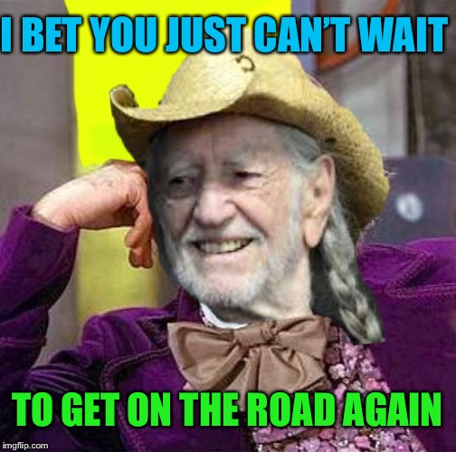 What's in those Wonka bars? |  I BET YOU JUST CAN'T WAIT; TO GET ON THE ROAD AGAIN | image tagged in creepy condescending willy nelson,creepy condescending wonka,psychedelic,wonka,bars,funny memes | made w/ Imgflip meme maker