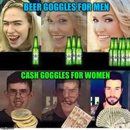 Beer + Money = Better vision |  BEER GOGGLES FOR MEN; CASH GOGGLES FOR WOMEN | image tagged in beer goggles,cash,money,ugly guy,ugly girl,funny memes | made w/ Imgflip meme maker