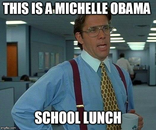 That Would Be Great Meme | THIS IS A MICHELLE OBAMA SCHOOL LUNCH | image tagged in memes,that would be great | made w/ Imgflip meme maker