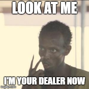 Look At Me | LOOK AT ME I'M YOUR DEALER NOW | image tagged in memes,look at me,AdviceAnimals | made w/ Imgflip meme maker