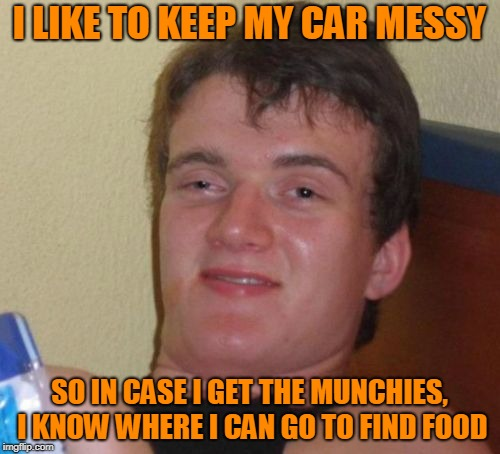 10 Guy Meme | I LIKE TO KEEP MY CAR MESSY SO IN CASE I GET THE MUNCHIES, I KNOW WHERE I CAN GO TO FIND FOOD | image tagged in memes,10 guy | made w/ Imgflip meme maker