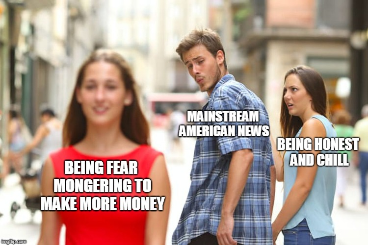 I wish that news here were more like news in the UK. | BEING FEAR MONGERING TO MAKE MORE MONEY MAINSTREAM AMERICAN NEWS BEING HONEST AND CHILL | image tagged in memes,distracted boyfriend,news,fake news,american,mainstream media | made w/ Imgflip meme maker
