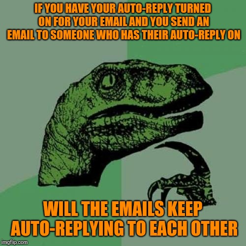 Philosoraptor Meme | IF YOU HAVE YOUR AUTO-REPLY TURNED ON FOR YOUR EMAIL AND YOU SEND AN EMAIL TO SOMEONE WHO HAS THEIR AUTO-REPLY ON WILL THE EMAILS KEEP AUTO- | image tagged in memes,philosoraptor | made w/ Imgflip meme maker