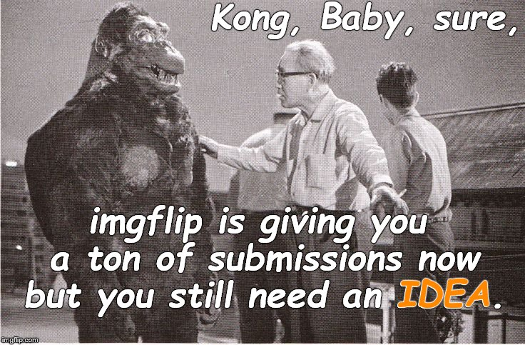 Kong with Director | Kong, Baby, sure, imgflip is giving you a ton of submissions now but you still need an IDEA. IDEA | image tagged in kong with director | made w/ Imgflip meme maker