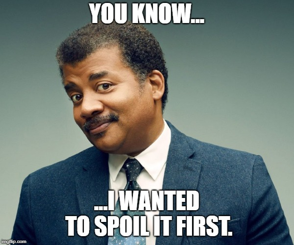 Neil De Grasse Tyson | YOU KNOW... ...I WANTED TO SPOIL IT FIRST. | image tagged in neil de grasse tyson | made w/ Imgflip meme maker