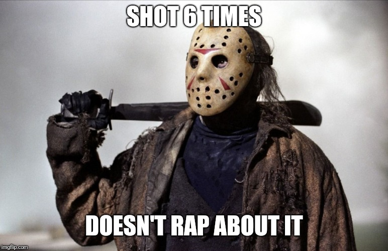 Jason fed up | SHOT 6 TIMES DOESN'T RAP ABOUT IT | image tagged in jason fed up | made w/ Imgflip meme maker