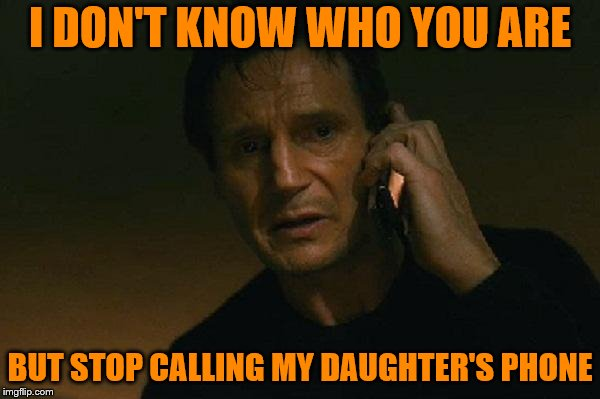 Liam neeson phone call |  I DON'T KNOW WHO YOU ARE; BUT STOP CALLING MY DAUGHTER'S PHONE | image tagged in liam neeson phone call | made w/ Imgflip meme maker