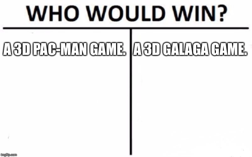Who Would Win? | A 3D PAC-MAN GAME. A 3D GALAGA GAME. | image tagged in memes,who would win | made w/ Imgflip meme maker